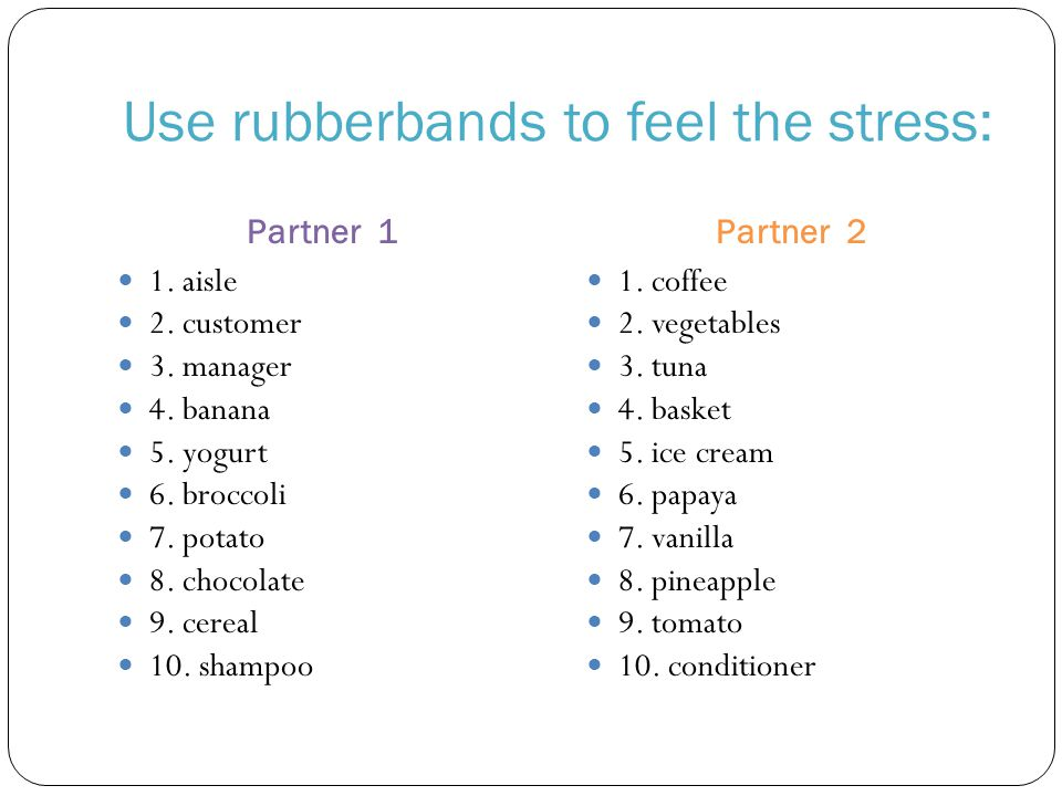 Use rubberbands to feel the stress: