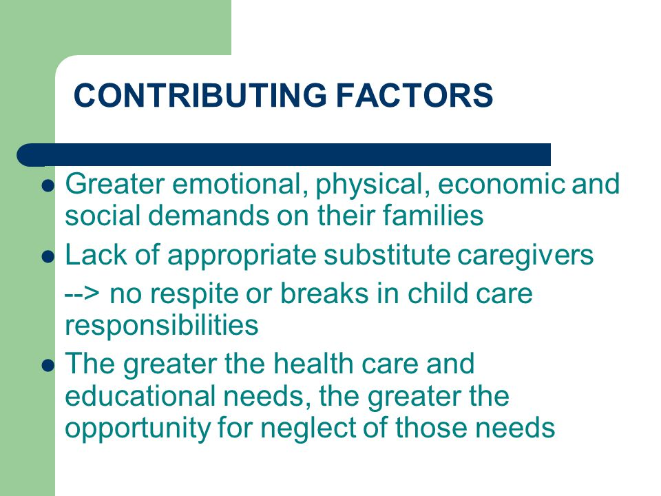 CONTRIBUTING FACTORS Greater emotional, physical, economic and social demands on their families. Lack of appropriate substitute caregivers.
