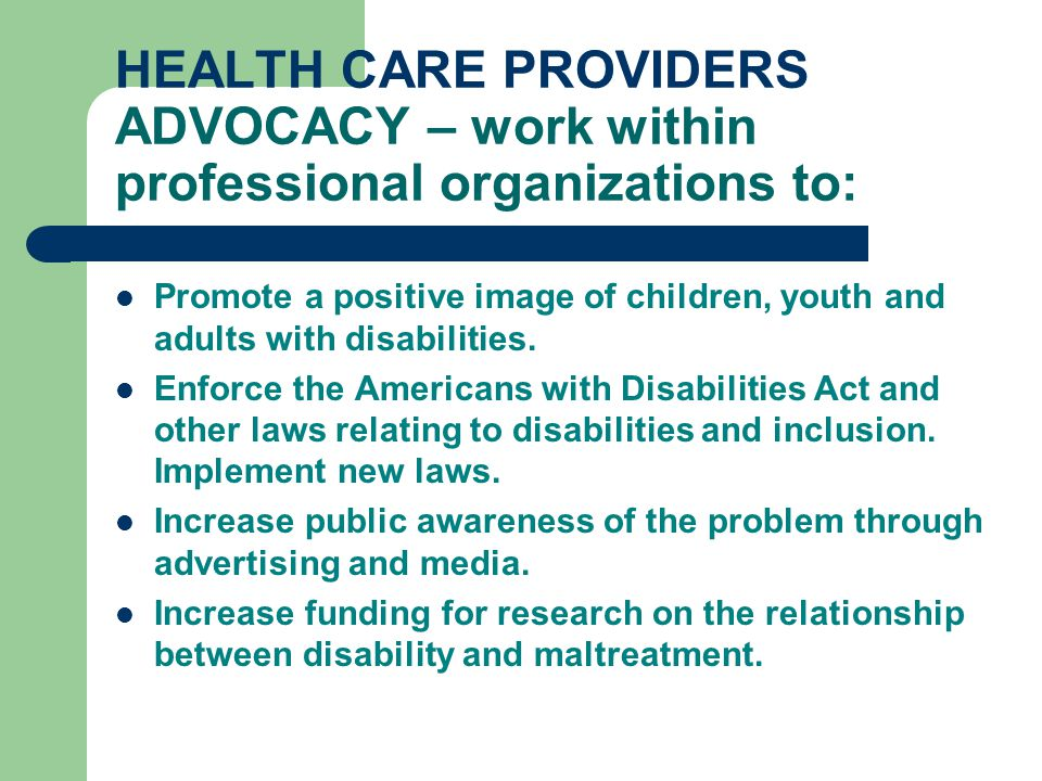 HEALTH CARE PROVIDERS ADVOCACY – work within professional organizations to: