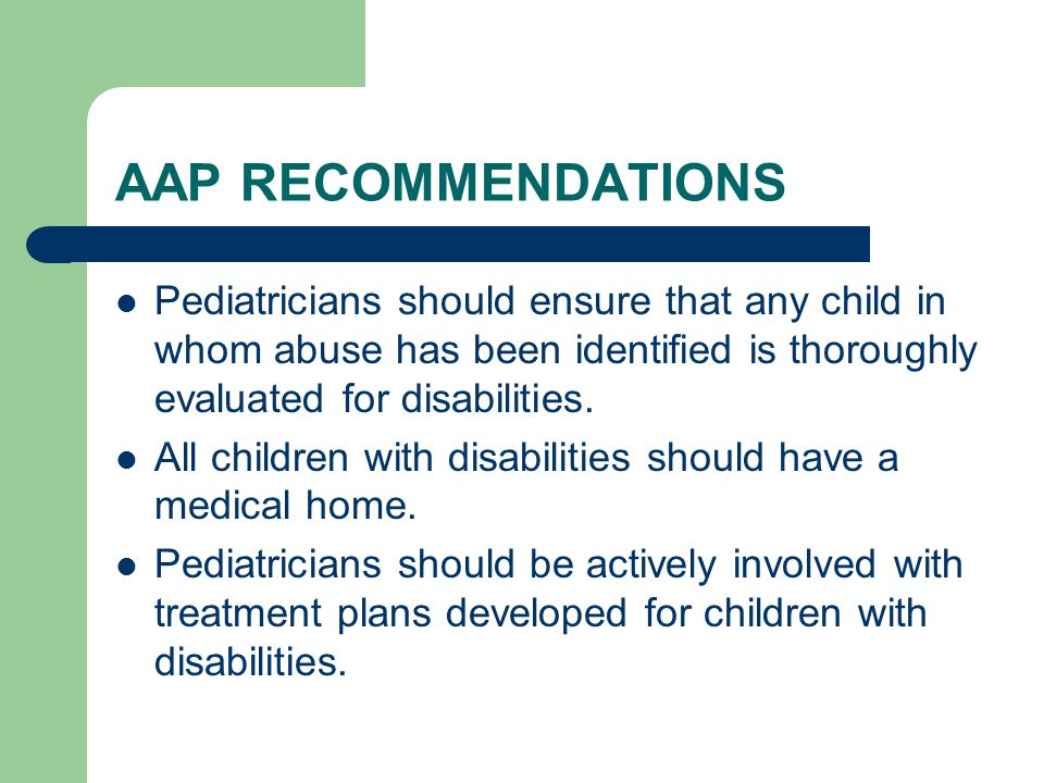 AAP RECOMMENDATIONS Pediatricians should ensure that any child in whom abuse has been identified is thoroughly evaluated for disabilities.