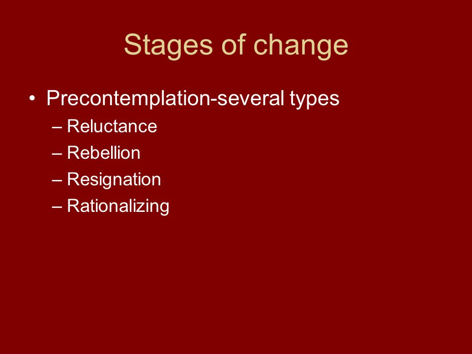 Stages of change Precontemplation-several types Reluctance Rebellion