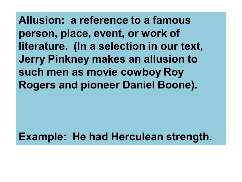 Allusion: a reference to a famous person, place, event, or work of literature. (In a selection in our text, Jerry Pinkney makes an allusion to such men as movie cowboy Roy Rogers and pioneer Daniel Boone).