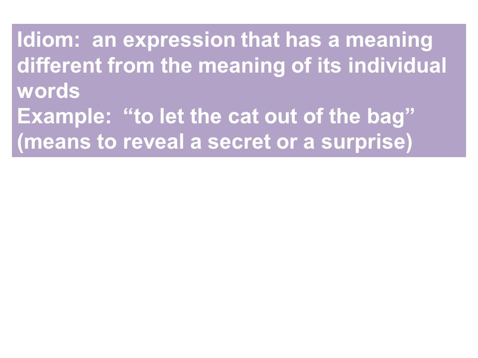 Idiom: an expression that has a meaning different from the meaning of its individual words