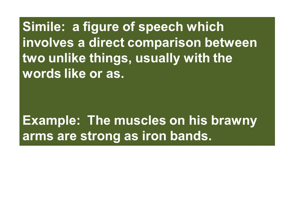 Simile: a figure of speech which involves a direct comparison between two unlike things, usually with the words like or as.
