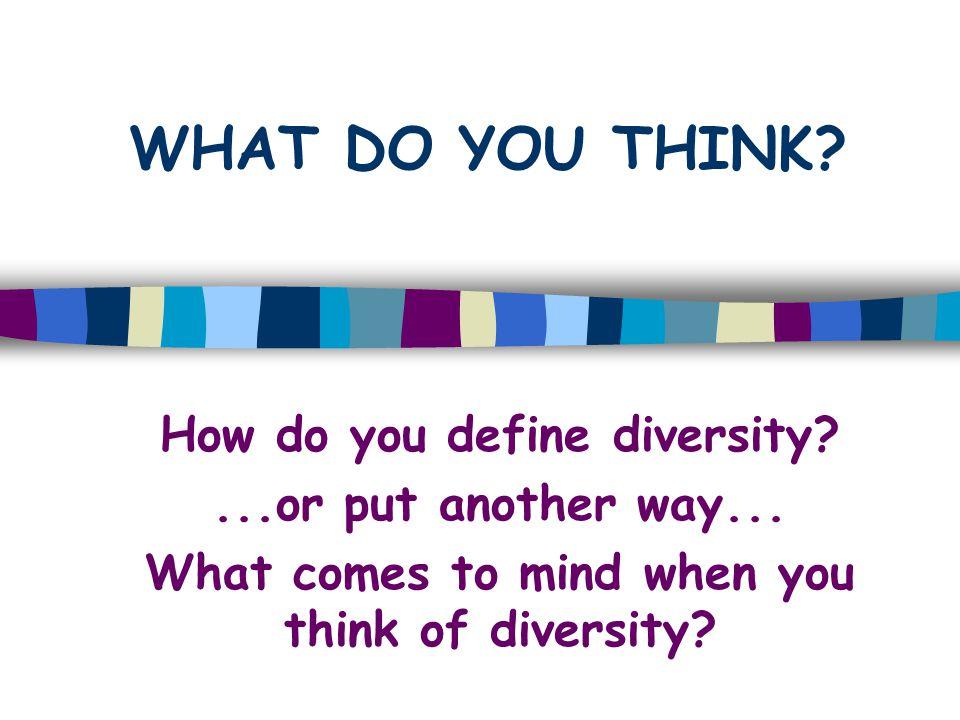 WHAT DO YOU THINK How do you define diversity