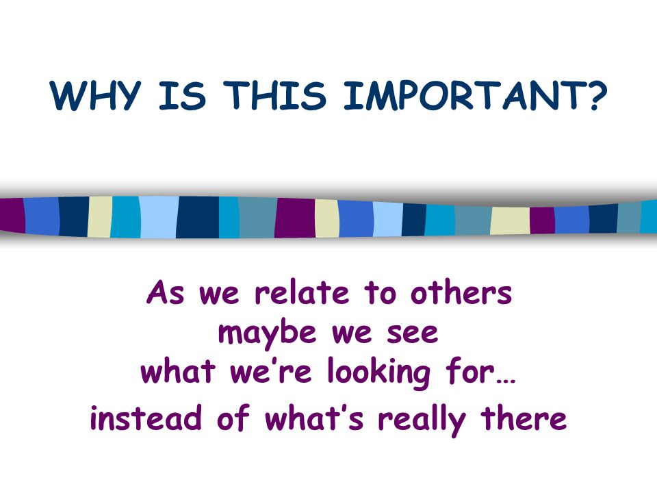 WHY IS THIS IMPORTANT As we relate to others maybe we see what we're looking for…