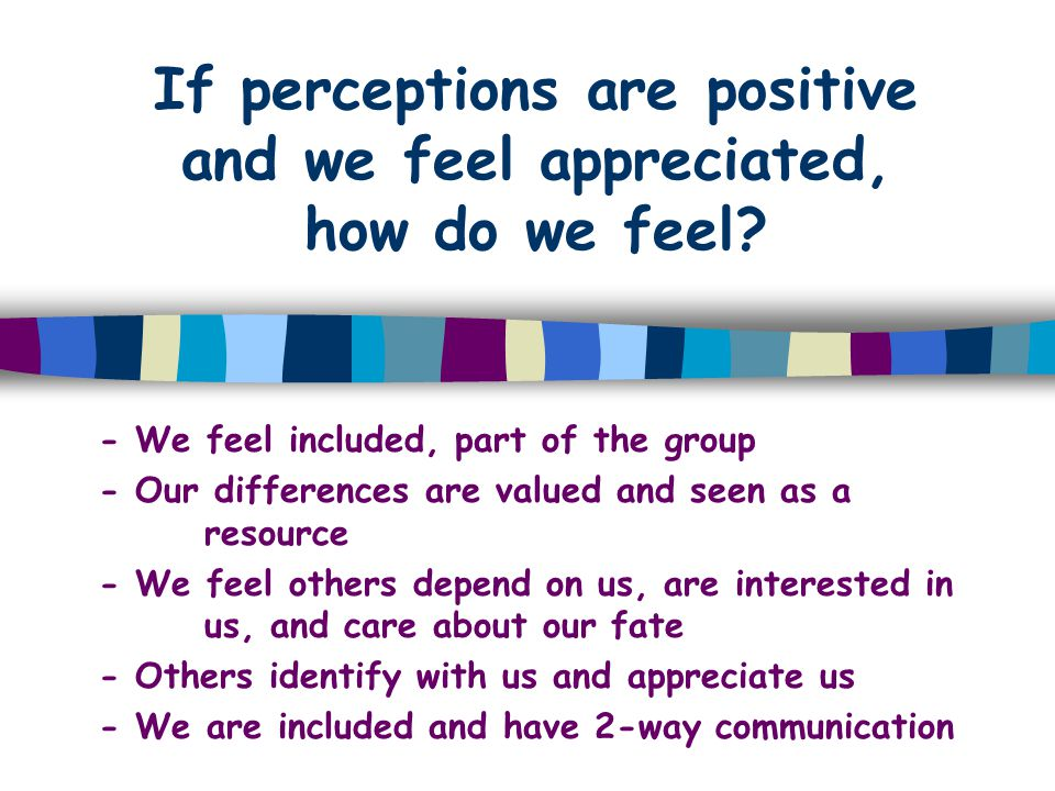 If perceptions are positive and we feel appreciated, how do we feel