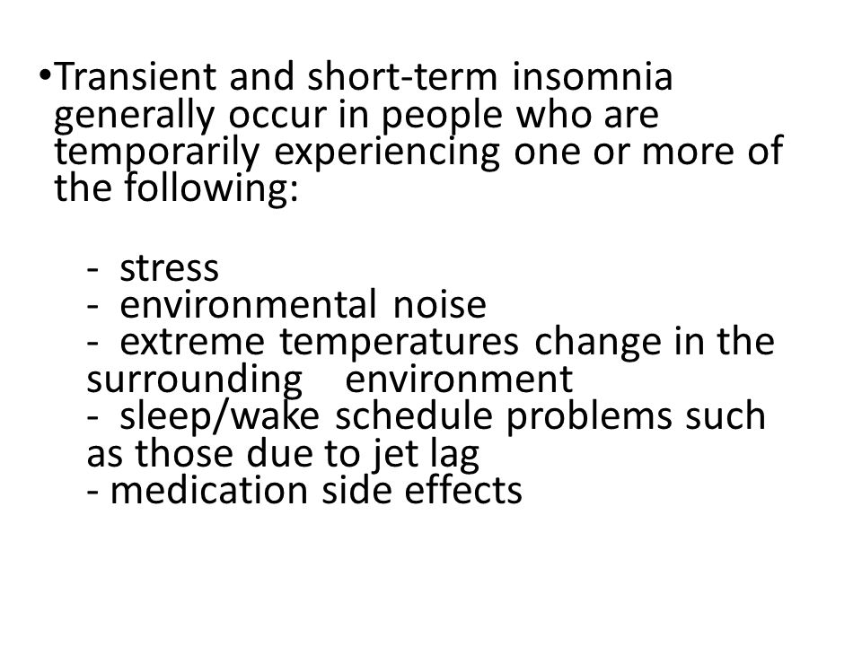 Transient and short-term insomnia generally occur in people who are temporarily experiencing one or more of the following: