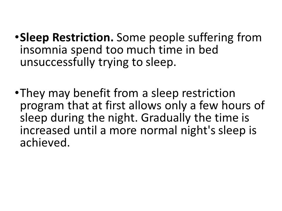 Sleep Restriction. Some people suffering from insomnia spend too much time in bed unsuccessfully trying to sleep.