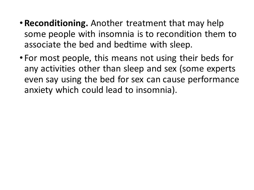 Reconditioning. Another treatment that may help some people with insomnia is to recondition them to associate the bed and bedtime with sleep.