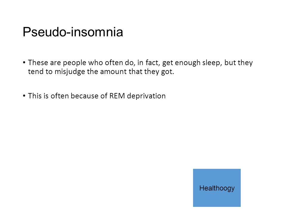 Pseudo-insomnia These are people who often do, in fact, get enough sleep, but they tend to misjudge the amount that they got.