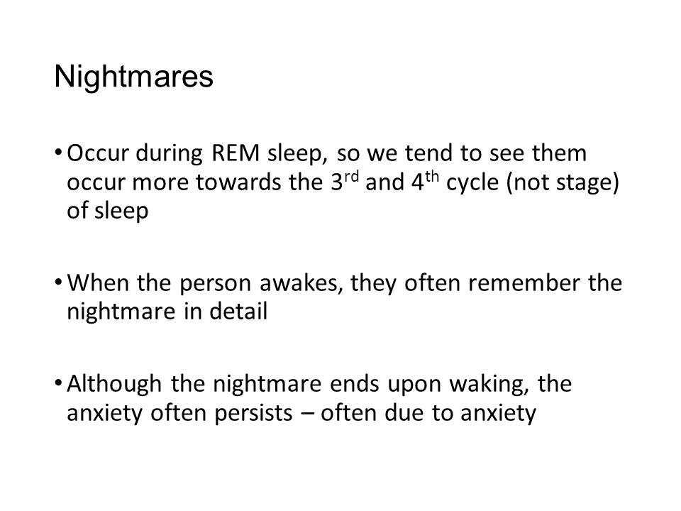 Nightmares Occur during REM sleep, so we tend to see them occur more towards the 3rd and 4th cycle (not stage) of sleep.