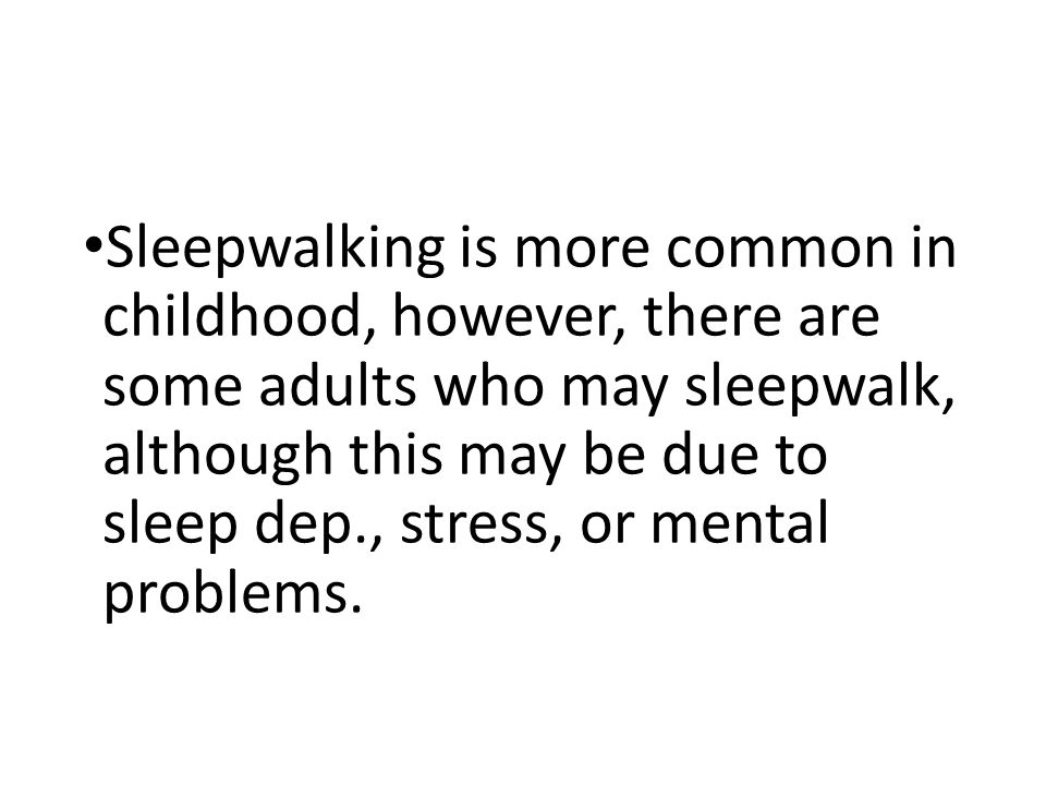 Sleepwalking is more common in childhood, however, there are some adults who may sleepwalk, although this may be due to sleep dep., stress, or mental problems.