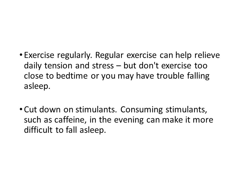 Exercise regularly. Regular exercise can help relieve daily tension and stress – but don t exercise too close to bedtime or you may have trouble falling asleep.