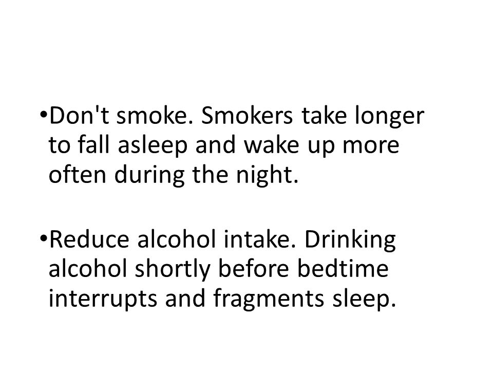 Don t smoke. Smokers take longer to fall asleep and wake up more often during the night.