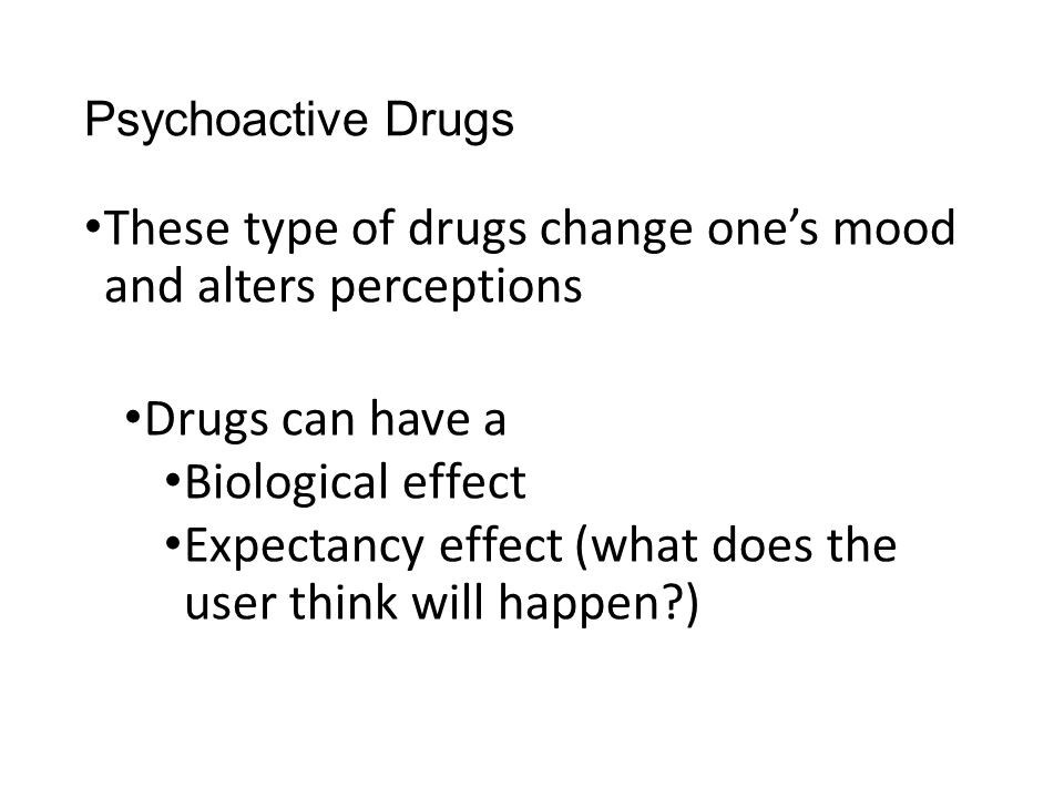 These type of drugs change one's mood and alters perceptions