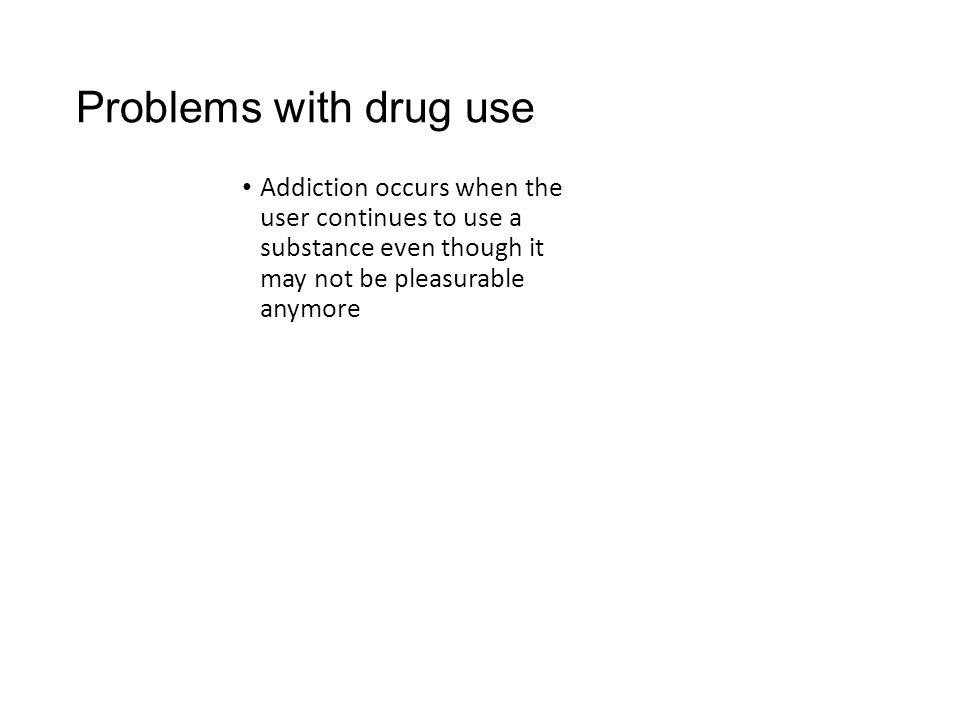 Problems with drug use Addiction occurs when the user continues to use a substance even though it may not be pleasurable anymore.