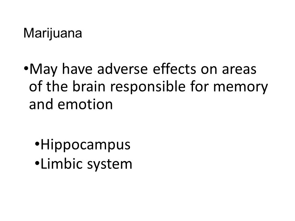 Marijuana May have adverse effects on areas of the brain responsible for memory and emotion. Hippocampus.
