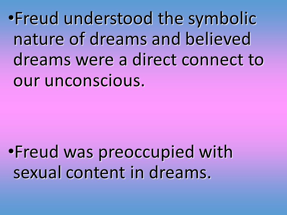 Freud understood the symbolic nature of dreams and believed dreams were a direct connect to our unconscious.
