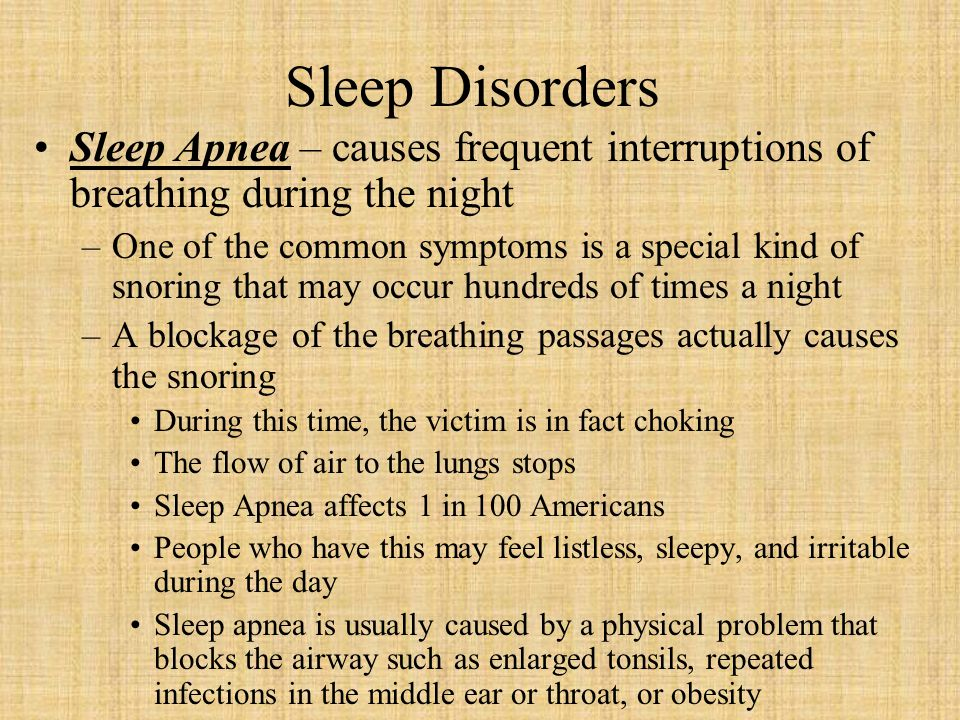 Sleep Disorders Sleep Apnea – causes frequent interruptions of breathing during the night.