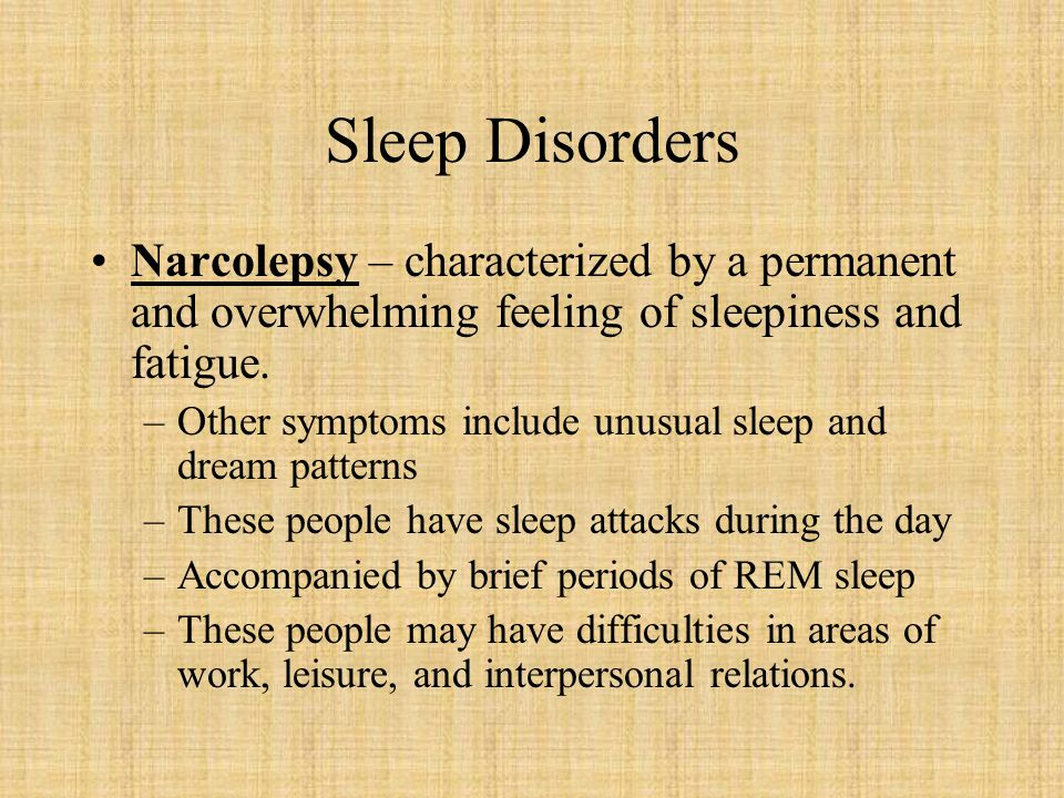 Sleep Disorders Narcolepsy – characterized by a permanent and overwhelming feeling of sleepiness and fatigue.