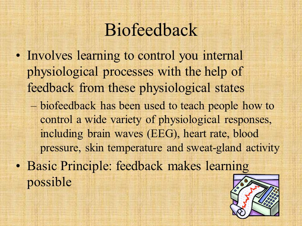 Biofeedback Involves learning to control you internal physiological processes with the help of feedback from these physiological states.