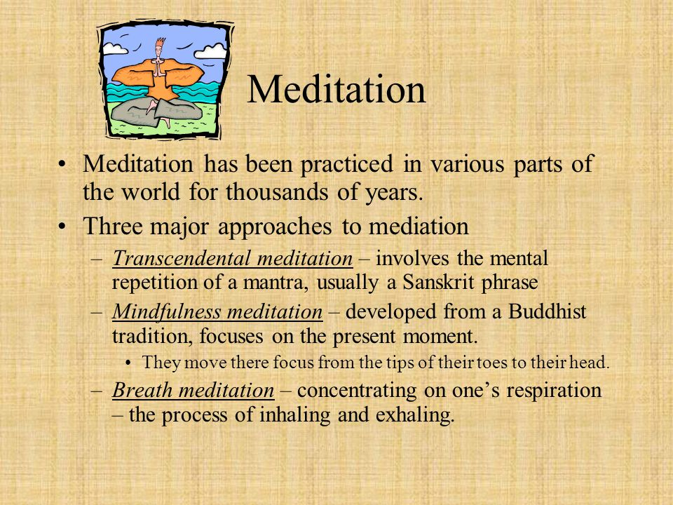 Meditation Meditation has been practiced in various parts of the world for thousands of years. Three major approaches to mediation.