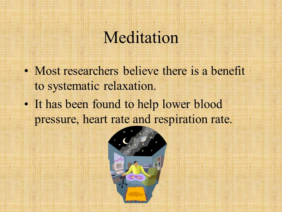 Meditation Most researchers believe there is a benefit to systematic relaxation.