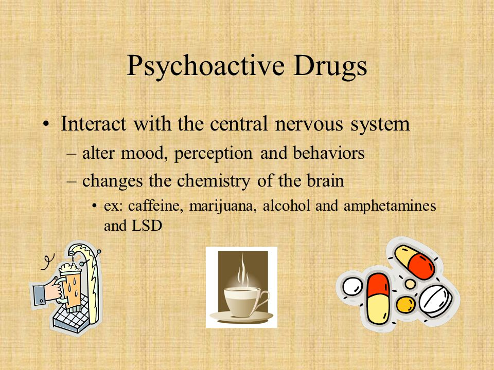 Psychoactive Drugs Interact with the central nervous system