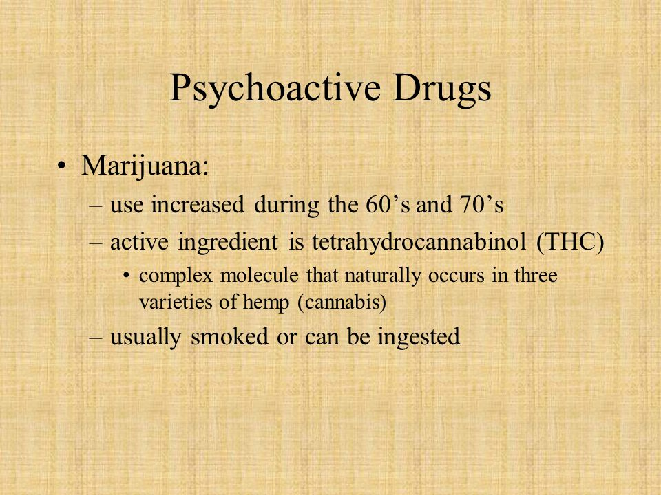 Psychoactive Drugs Marijuana: use increased during the 60's and 70's