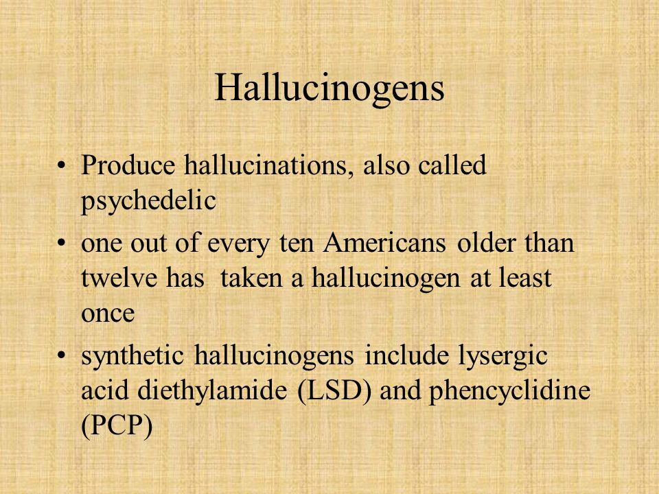 Hallucinogens Produce hallucinations, also called psychedelic