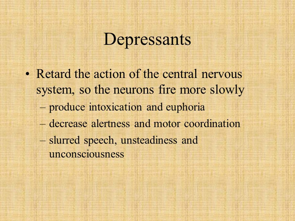 Depressants Retard the action of the central nervous system, so the neurons fire more slowly. produce intoxication and euphoria.