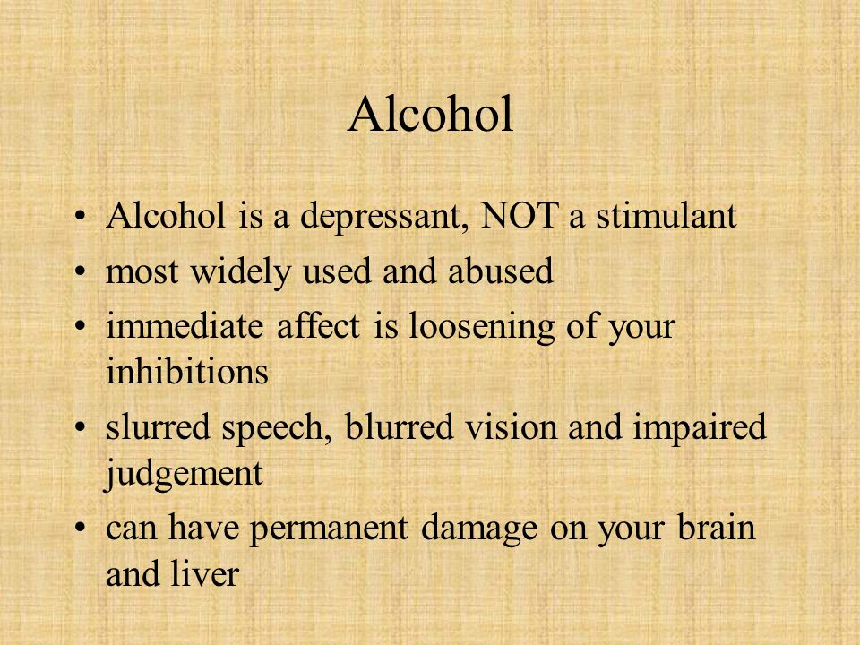Alcohol Alcohol is a depressant, NOT a stimulant