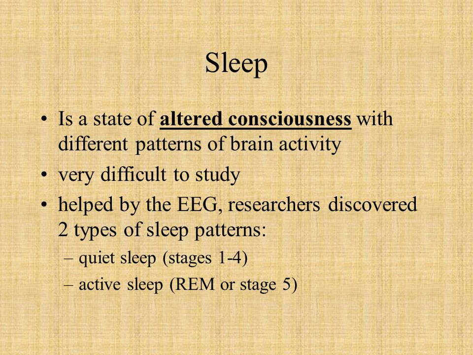 Sleep Is a state of altered consciousness with different patterns of brain activity. very difficult to study.