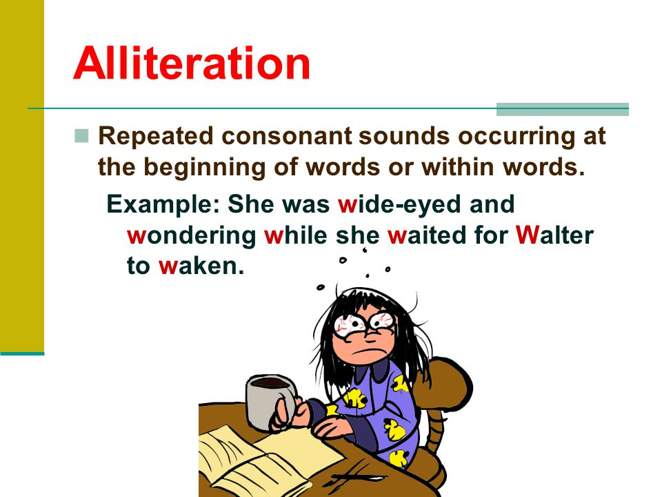 Alliteration Repeated consonant sounds occurring at the beginning of words or within words.