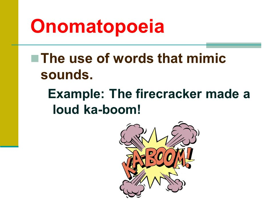 Onomatopoeia The use of words that mimic sounds.