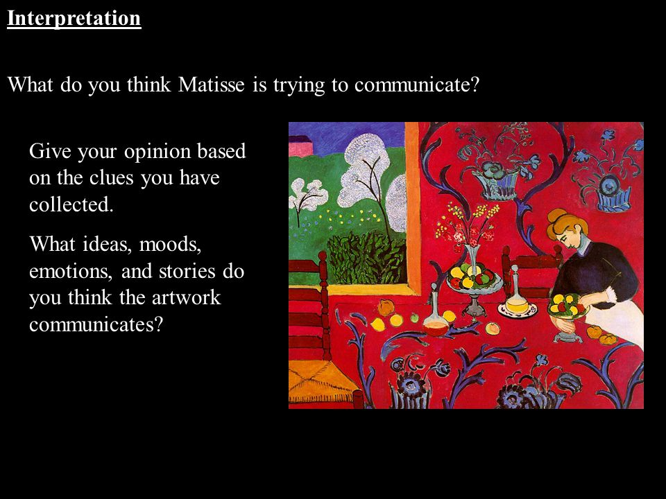 Interpretation What do you think Matisse is trying to communicate Give your opinion based on the clues you have collected.