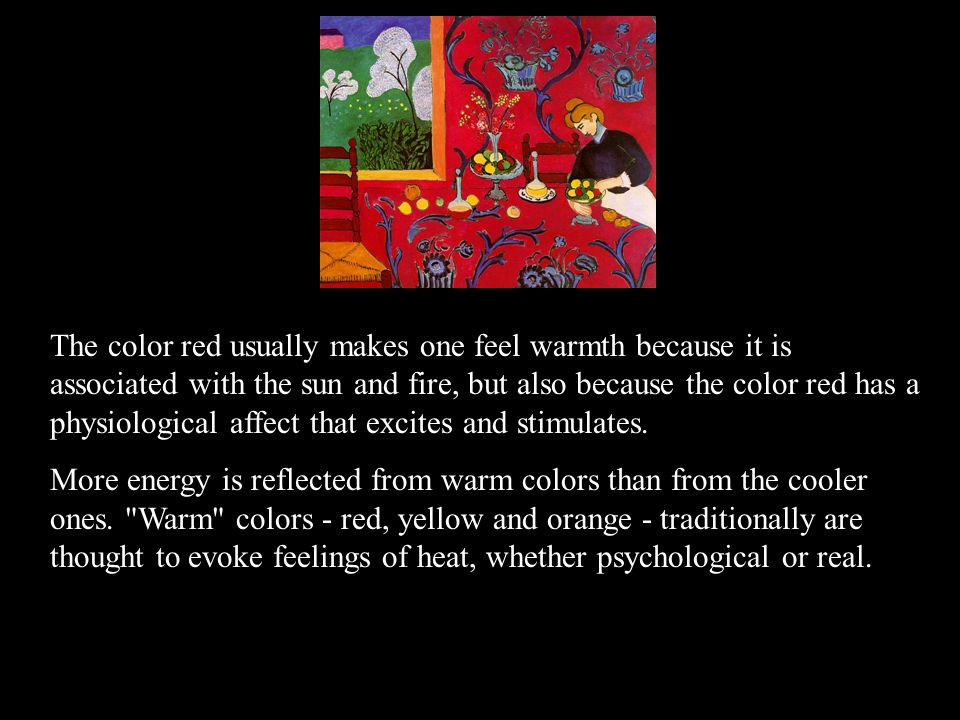 The color red usually makes one feel warmth because it is associated with the sun and fire, but also because the color red has a physiological affect that excites and stimulates.