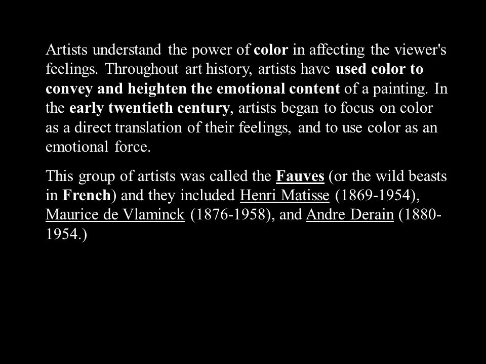 Artists understand the power of color in affecting the viewer s feelings. Throughout art history, artists have used color to convey and heighten the emotional content of a painting. In the early twentieth century, artists began to focus on color as a direct translation of their feelings, and to use color as an emotional force.