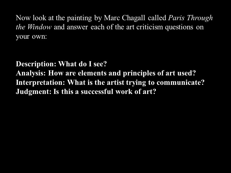 Now look at the painting by Marc Chagall called Paris Through the Window and answer each of the art criticism questions on your own:
