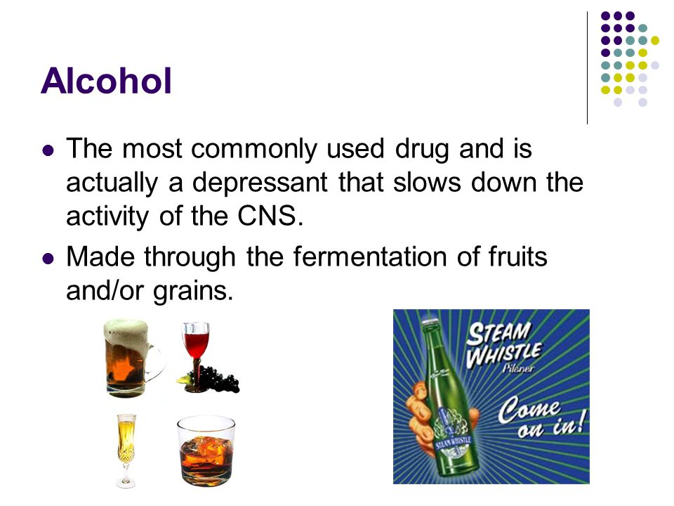 Alcohol The most commonly used drug and is actually a depressant that slows down the activity of the CNS.
