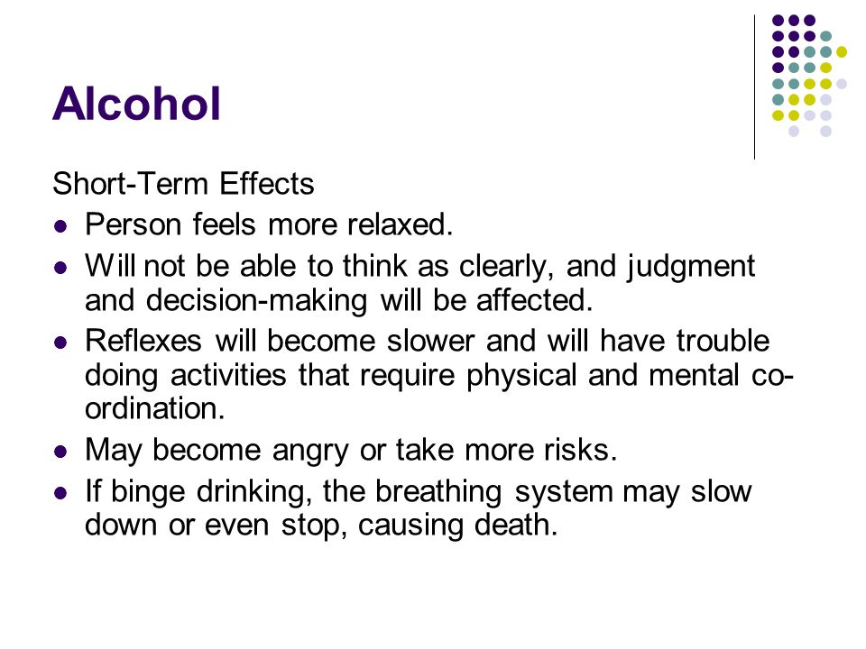 Alcohol Short-Term Effects Person feels more relaxed.