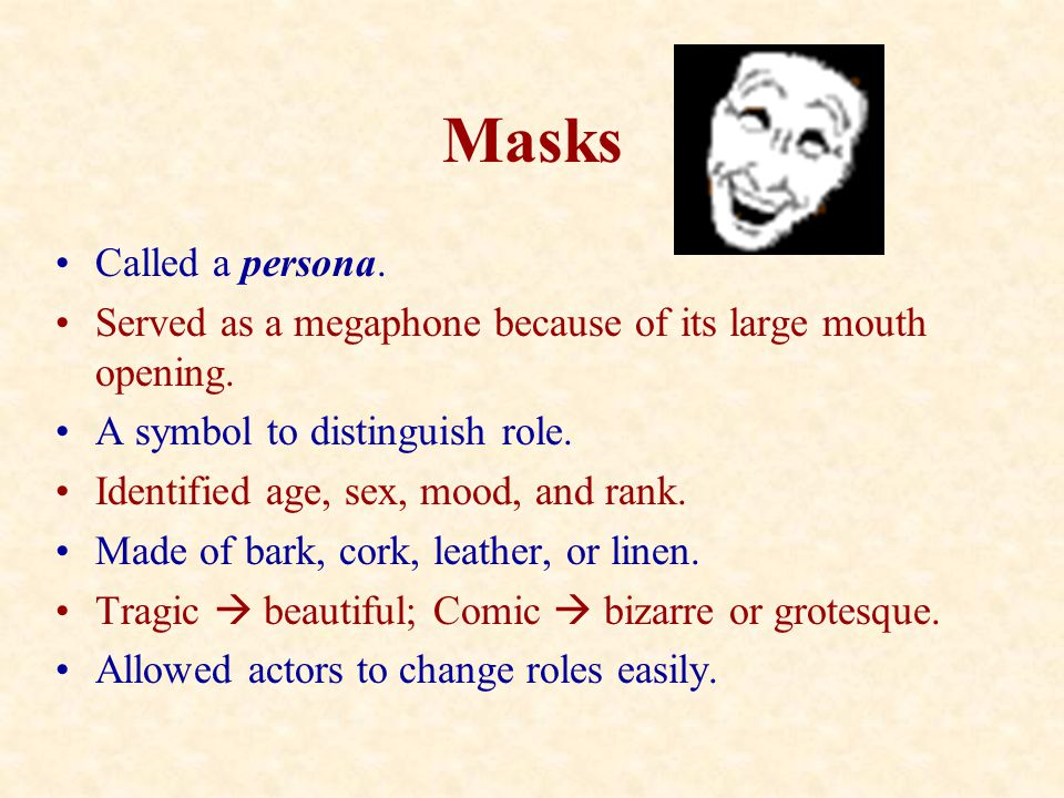 Masks Called a persona. Served as a megaphone because of its large mouth opening. A symbol to distinguish role.