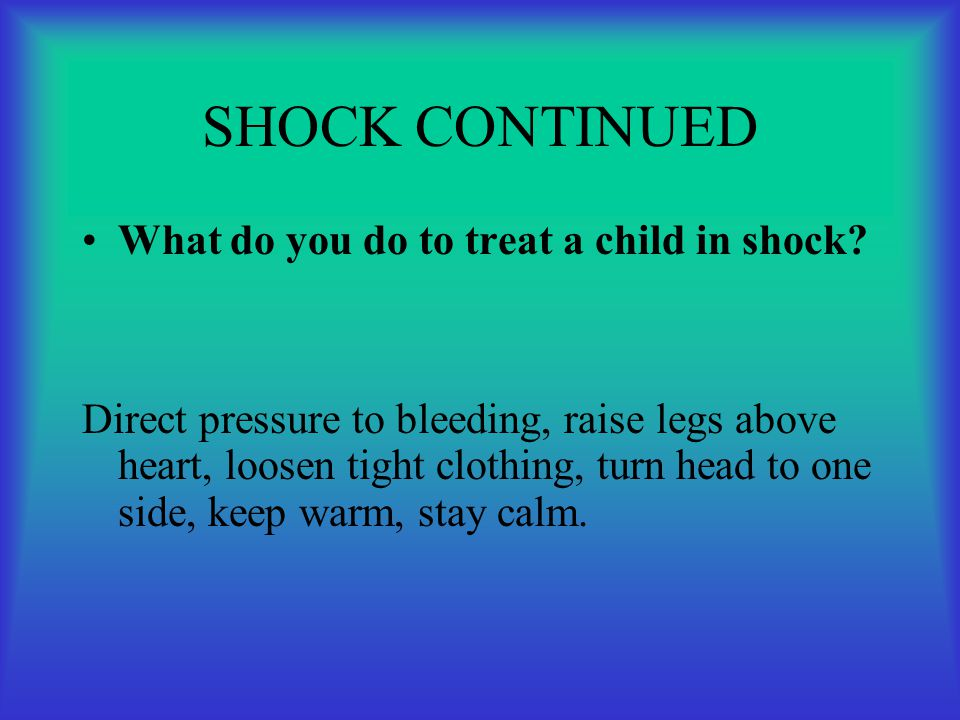 SHOCK CONTINUED What do you do to treat a child in shock