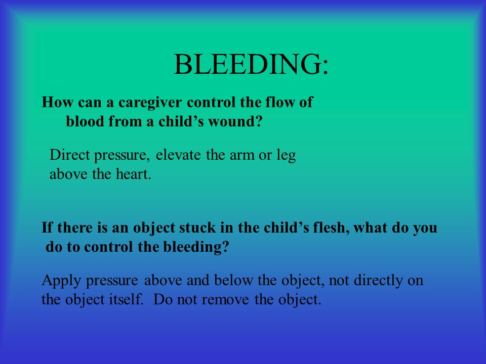 BLEEDING: How can a caregiver control the flow of blood from a child's wound Direct pressure, elevate the arm or leg.