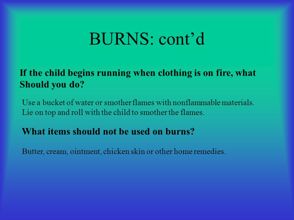 BURNS: cont'd If the child begins running when clothing is on fire, what. Should you do