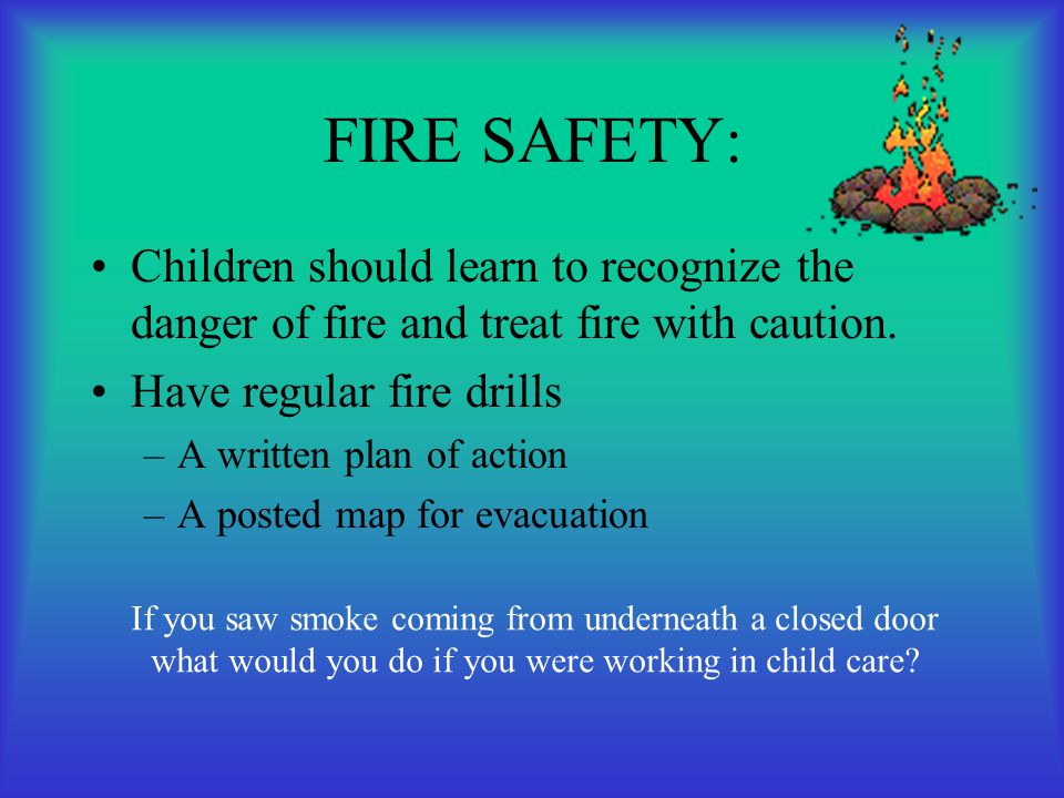 FIRE SAFETY: Children should learn to recognize the danger of fire and treat fire with caution. Have regular fire drills.
