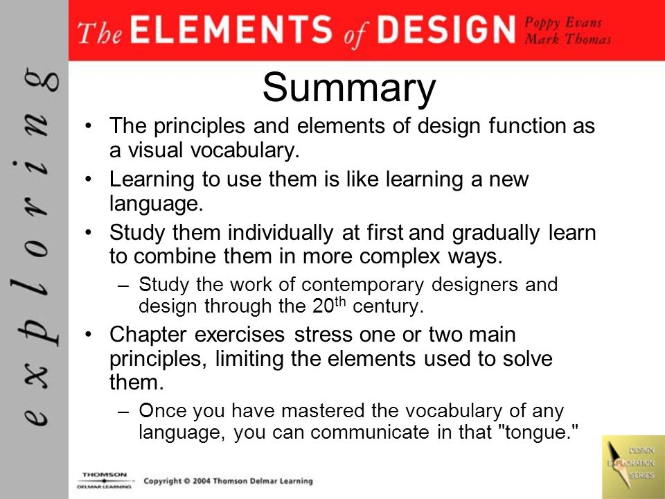 Summary The principles and elements of design function as a visual vocabulary. Learning to use them is like learning a new language.