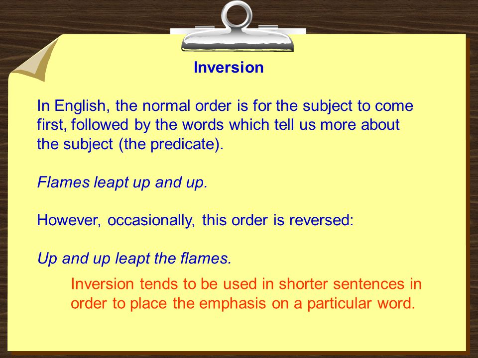 Inversion In English, the normal order is for the subject to come first, followed by the words which tell us more about the subject (the predicate).
