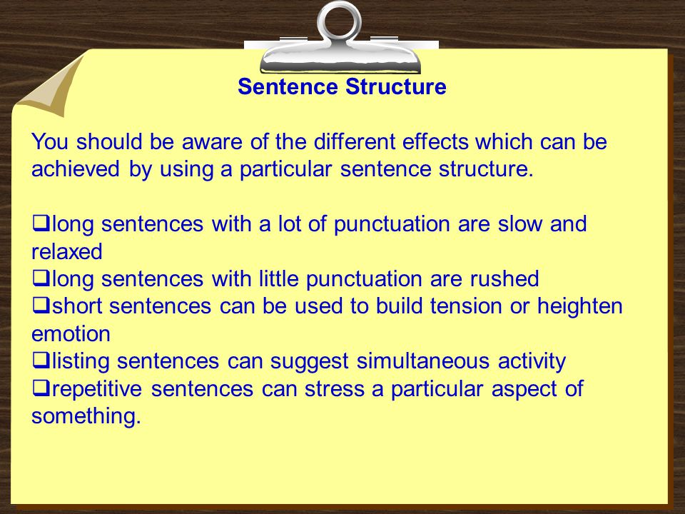 Sentence Structure You should be aware of the different effects which can be achieved by using a particular sentence structure.